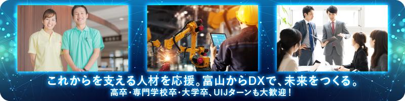 これからを支える人材を応援。富山からDXで、未来をつくる。高卒・専門学校卒・大学卒、UIJターンも大歓迎!